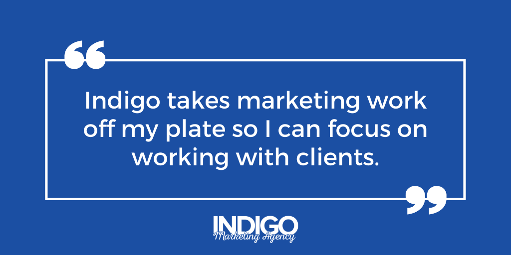 """Indigo takes marketing work off my plate so I can focus on working with clients."""